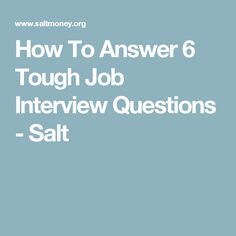 How To Answer 6 Tough Job Interview Questions - Salt