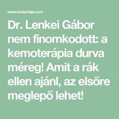 Dr. Lenkei Gábor nem finomkodott: a kemoterápia durva méreg! Amit a rák ellen ajánl, az elsőre meglepő lehet! Health 2020, Wellness, Math Equations, Workout, Diet, Work Outs