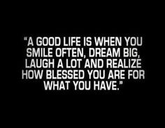 A good life is when you smile often, dream big, laugh a lot, and realize how blessed you are for what you have.