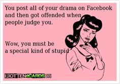 You post all of your drama on Facebook and then got offended when people judge you.   Wow, you must be a special kind of stupid