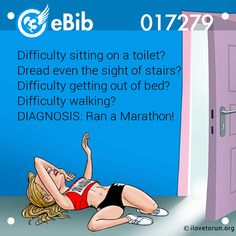 Difficulty sitting on a toilet?    Dread even the sight of stairs?    Difficulty getting out of bed?    Difficulty walking?    DIAGNOSIS: Ran a Marathon!