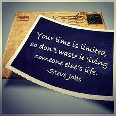 Your time is limited, so don't waste it living someone else's life. Steve Jobs.  Remember always your dreams - and live them everyday.