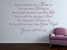 Shania Twain Lyrics:You're still the one I Run to The one that I Belong to You're still the one I want for Life You're still the one that I Love The only one I Dream of You're still the one I kiss Good Night You're still the one.  All our wall stickers/decals are available in a great range of sizes and colours - and can be personalised to be truly custom.