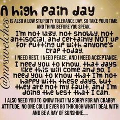 For many people pain eventually goes away and they can go back to their normal life. For someone with Fibro, they are in pain EVERY MOMENT OF EVERY DAY. There is no relief. A high pain day is when the pain they already feel increases to an almost intolerable level that test their stress levels, their sanity and their strength to endure.