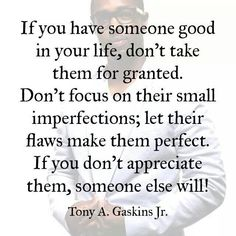 If you have someone good in your life don't take them for granted. Don't focus on their small infection, that their flaws make them perfect. If you don't appreciate them, someone else will!