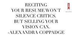 """reciting your resume won't silence the critics. But selling your vision can."" Alexandra Coppadge via Her Agenda"