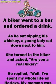 """A biker went to a bar and ordered a drink. As he sat sipping his whiskey, a young lady sat down next to him. She turned to the biker and asked, """"Are you a real biker?"""" He replied, """"Well, I've spent my whole life on Harleys. My momma was. Funny Long Jokes, Clean Funny Jokes, Short Jokes, Funny Jokes For Adults, Funny Texts, Funny Quotes, Hilarious Jokes, It's Funny, Humor"""
