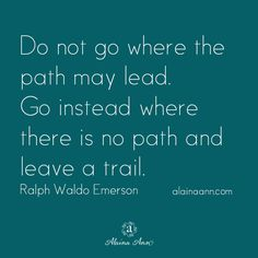Do not go where the path may lead. Go instead where there is no path and leave a trail. Ralph Waldo Emerson