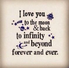 I love you to the moon and back, to infinity and beyond, forever and ever. <3 we say this every night while tucking each other in.