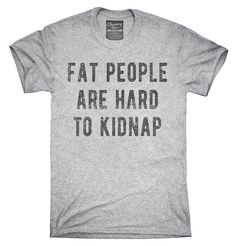 You can order this Fat People Are Hard To Kidnap t-shirt on several different sizes, colors, and styles of shirts including short sleeve shirts, hoodies, and tank tops.  Each shirt is digitally printed when ordered, and shipped from my design studio in Northern California.  You can see the sizing chart here: http://chumm.co/sizing-info  Please note: -Womens sizes run small/Junior. Use the above size chart. -Shirt tags may be Chummy Tees branded or OEM tags. -We do not guar...