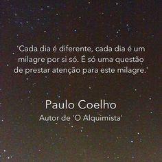 Cada día es diferente, cada día trae un milagro en sí mismo. Es sólo cuestión de prestar atención a este milagro. Paulo Coelho, The Alchemist