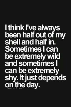 I think I've always been half out of my shell and half in. Sometimes I can be extremely wild and sometimes I can be extremely shy. It just depends on the day.