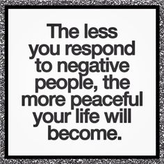 The less you respond to negative people, the more peaceful your life will become. So true.