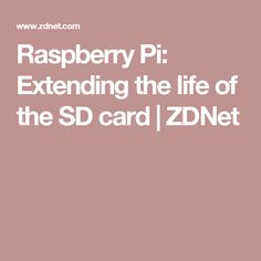 Raspberry Pi: Extending the life of the SD card | ZDNet