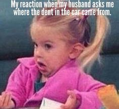 My reaction when my husband asks where the dent in the car came from. Lmao!!