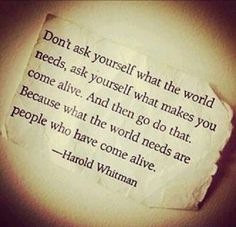 Don't ask yourself what the world needs, ask yourself what makes you come alive. #Quote #Recovery