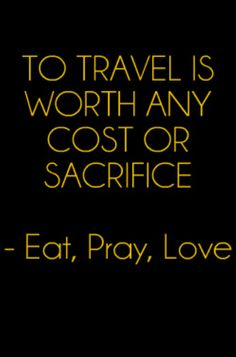 To travel is worth any cost or sacrifice - Eat, Pray, Love #Travel #Quote