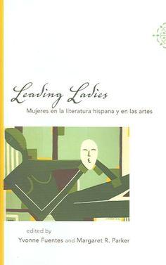 Leading ladies : mujeres en la literatura hispana y en las artes / edited by Yvonne Fuentes and Margaret R. Parker