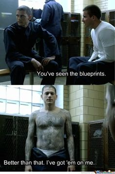 Prison Break Lincoln: You've seen the blueprints. Michael: Better than that. [shows his tattoos] I've got 'em on me.