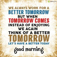 We always work for a better tomorrow, But when tomorrow comes, Instead of enjoying, We again think of a better tomorrow.. Let's have a better to - in Good Morning - 288650.Updated 4 Months Ago. The SMS submitted by Sucheta has been liked 3 times and shared on social networks 3 times