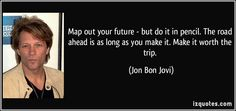 Map out your future - but do it in pencil. The road ahead is as long as you make it. Make it worth the trip.  - Jon Bon Jovi *~*~*~*~* check out this other  page of JBJ quotes, awesome simply awe inspiring♥ http://www.drycounty.com/archives/bjquotes.html