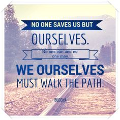 No one saves us but ourselves. No one can and no one may. We ourselves must walk the path. ~ Buddha Best Success Quotes, Paths, Buddha, Walking, Sayings, Lyrics, Walks, Hiking, Quotations