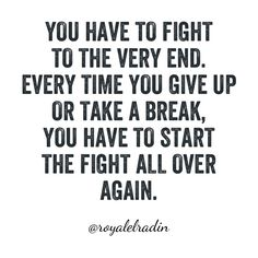 YOU HAVE TO FIGHT  TO THE VERY END. EVERY TIME YOU GIVE UP  OR TAKE A BREAK,  YOU HAVE TO START  THE FIGHT ALL OVER AGAIN.