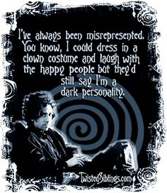 """I've always been misrepresented. You know, I could dress in a clown costume and laugh with the happy people but they'd still say I'm a dark personality."" - Tim Burton"