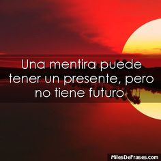 Una mentira puede tener un presente pero no tiene futuro