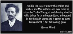 Mind is the Master-power that molds and makes, and Man is Mind, and ever more he takes the Tool of Thought, and shaping what he wills, brings forth a thousand joys, a thousand ills-He thinks in secret and it comes to pass; Environment is but his looking-glass. (James Allen) #quotes #quote #quotations #JamesAllen