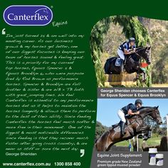 Canterflex is essential to any performance horses diet as it helps to maintain the horses longevity & allows them to perform to the best of their ability. Since feeding Canterflex the horses feel much softer &more free in their movement.  One of the biggest & most noticeable differences since feeding is that they recover much faster after going cross country, & are never as stiff or sore the next day. George Sheridan