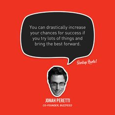 You can drastically increase your chances for success if you try lots of things and bring the best forward.  Jonah Peretti  #startupquote #startup #buzzfeed #jonahperetti
