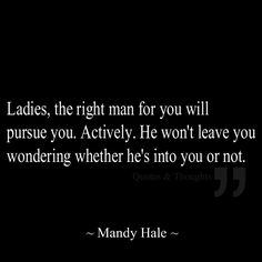 Ladies, the right man for you will pursue you. Actively. He won't leave you wondering whether he's into you or not.-- The most truth ever.