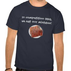 In Competition BBQ, We Eat Our Mistakes  $29.95 per shirt #bbq #FunnyTShirt