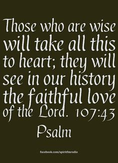 """Those who are wise will take all this to heart; they will see in our history the faithful love of the Lord"" (Psalm 107:43 NIV). #KWMinistries"