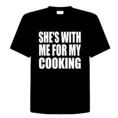 SHES WITH ME FOR MY COOKING Funny T-Shirt Novelty Kitchen, Cooking, Chef, Adult Tee Shirt Size (L) Large; Great Gift Idea for Mens, Youth, Teens, Adults