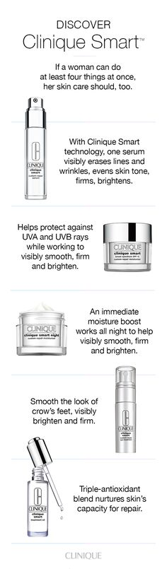 Multitasking skin care for a variety of concerns: Clinique Smart Custom-Repair Serum: Visibly erases lines and wrinkles, evens skin tone, firms and brightens. Clinique Smart SPF 15 Moisturizer: Helps product against UVA and UVB rays. Clinique Smart Night Moisturizer: An immediate moisture boost works all night. Clinique Smart Custom-Repair Eye Treatment: Smooth the look of crow's feet, visibly brighten and firm. Clinique Smart Treatment Oil: Nurtures skin's capacity for repair.
