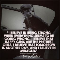 """""""I believe in being strong when everything seems to be going wrong. I believe that happy girls are the prettiest girls. I believe that tomorrow is another day and I believe in miracles"""" - Audrey Hepburn Positive Quotes, Motivational Quotes, Funny Quotes, Inspirational Quotes, Uplifting Quotes, Movie Quotes, Positive Thoughts, Amazing Quotes, Great Quotes"""
