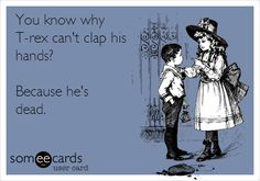 You know why T-rex can't clap his hands? Because he's dead.