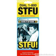 CAR AIR FRESHENER  (SHUT THE FUCK UP)         Oh, and talking on yer mobil is like illegal in like lots of states so I mean, STFU dude! Ask your kid what STFU means. Vanilla scented.
