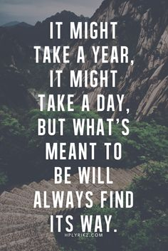 It may take a year, it might take a day. But what's meant to be will always find its way.