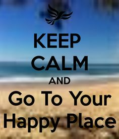 KEEP  CALM AND Go To Your Happy Place