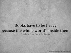 Books have to be heavy. quote from Inkheart by Cornelia Funke. Cornelia Funke is a critically acclaimed, award-winning, international best-selling author. I Love Books, Good Books, Books To Read, My Books, Library Books, Reading Quotes, Book Quotes, Me Quotes, Author Quotes