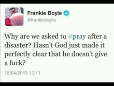 Why are we asked to pray after a disaster? Hasn't God just made it perfectly clear that he doesn't give a fuck? Frankie Boyle, Funny Twitter Posts, Perfectly Clear, Anatole France, Question Everything, Atheism, Comedians, Funny Quotes, Funny Tweets