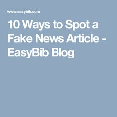10 Ways to Spot a Fake News Article - EasyBib Blog