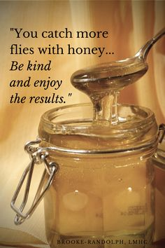 """You catch more flies with honey... Be kind and enjoy the results"" - Brooke Randolph, LMHC"