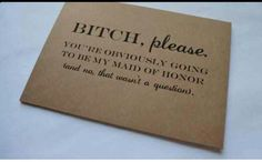 B#TCH PLEASE MAID of honor card you're obviously going to be my maid of honor…
