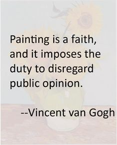 Vincent van Gogh Quote painting is a faith, and it imposes the duty to disregard public opinion Poem Quotes, Writing Quotes, Great Quotes, Funny Quotes, Literary Quotes, Cool Words, Wise Words, Van Gogh Quotes, Artist Quotes
