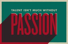 Talent is not much without PASSION