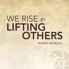 We rise by lifting others..